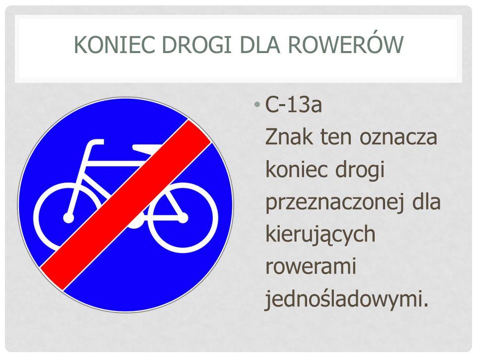 KONIEC DROGI DLA ROWERÓW C-13a Znak ten oznacza koniec drogi przeznaczonej dla kierujących rowerami jednośladowymi.