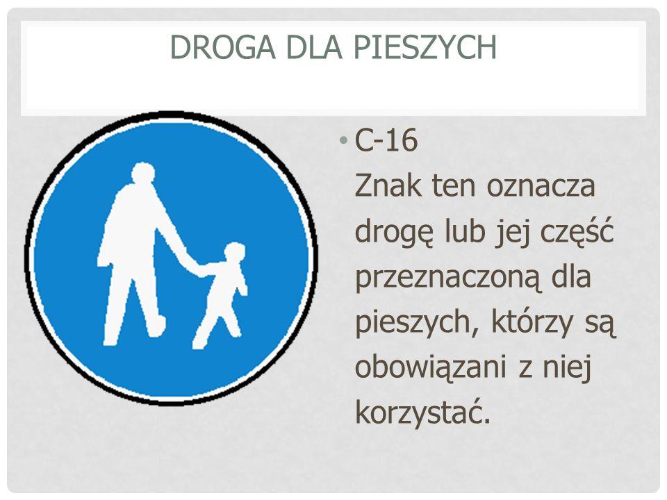 DROGA DLA PIESZYCH C-16 Znak ten oznacza drogę lub jej część przeznaczoną dla pieszych, którzy są obowiązani z niej korzystać.