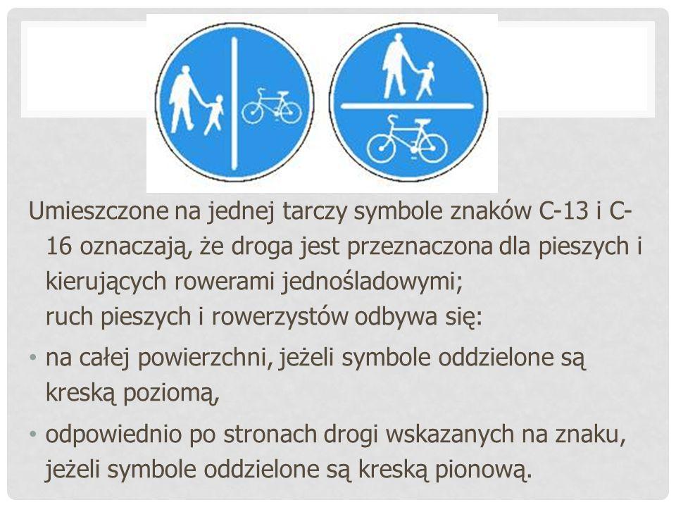 Umieszczone na jednej tarczy symbole znaków C-13 i C- 16 oznaczają, że droga jest przeznaczona dla pieszych i kierujących rowerami jednośladowymi; ruch pieszych i rowerzystów odbywa się: na całej powierzchni, jeżeli symbole oddzielone są kreską poziomą, odpowiednio po stronach drogi wskazanych na znaku, jeżeli symbole oddzielone są kreską pionową.