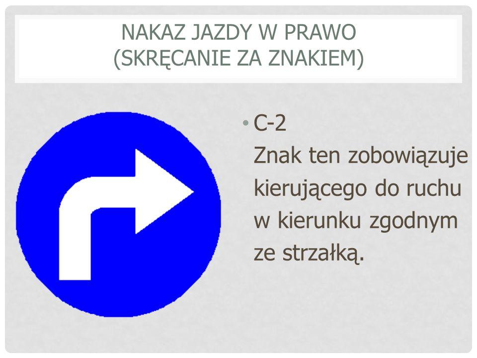 NAKAZ JAZDY W LEWO (SKRĘCANIE PRZED ZNAKIEM) C-3 Znak ten zobowiązuje kierującego do ruchu w kierunku zgodnym ze strzałką.