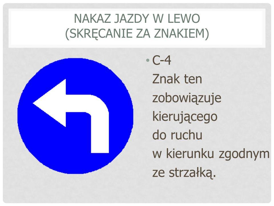 NAKAZ JAZDY W LEWO (SKRĘCANIE ZA ZNAKIEM) C-4 Znak ten zobowiązuje kierującego do ruchu w kierunku zgodnym ze strzałką.