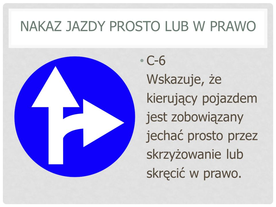 NAKAZ JAZDY PROSTO LUB W PRAWO C-6 Wskazuje, że kierujący pojazdem jest zobowiązany jechać prosto przez skrzyżowanie lub skręcić w prawo.