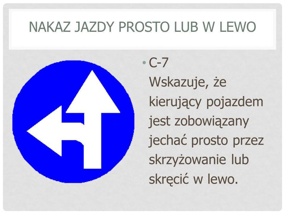 NAKAZ JAZDY W PRAWO LUB W LEWO C-8 Wskazuje, że kierujący jest zobowiązany do skrętu w prawo lub w lewo za znakiem.