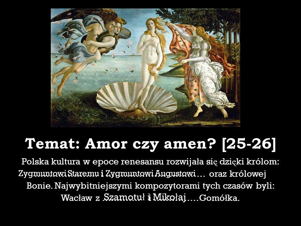 Temat: Amor czy amen? [25-26] Polska kultura w epoce renesansu rozwija ł a si ę dzi ę ki królom: ………………… i …………………………… oraz królowej Bonie. Najwybitni