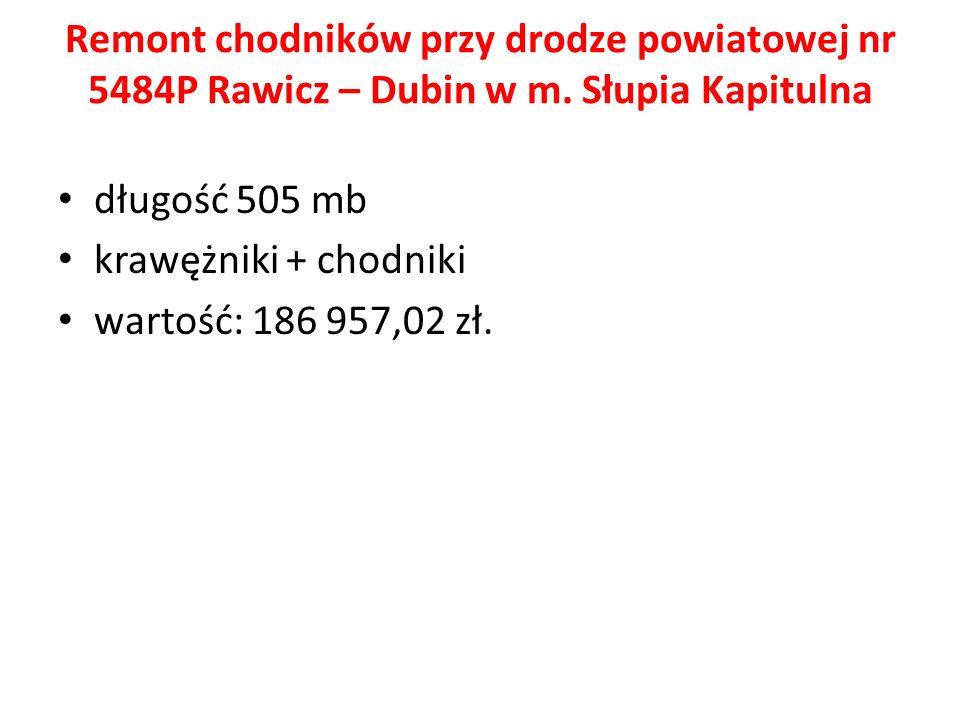 Remont chodników przy drodze powiatowej nr 5484P Rawicz – Dubin w m. Słupia Kapitulna długość 505 mb krawężniki + chodniki wartość: 186 957,02 zł.