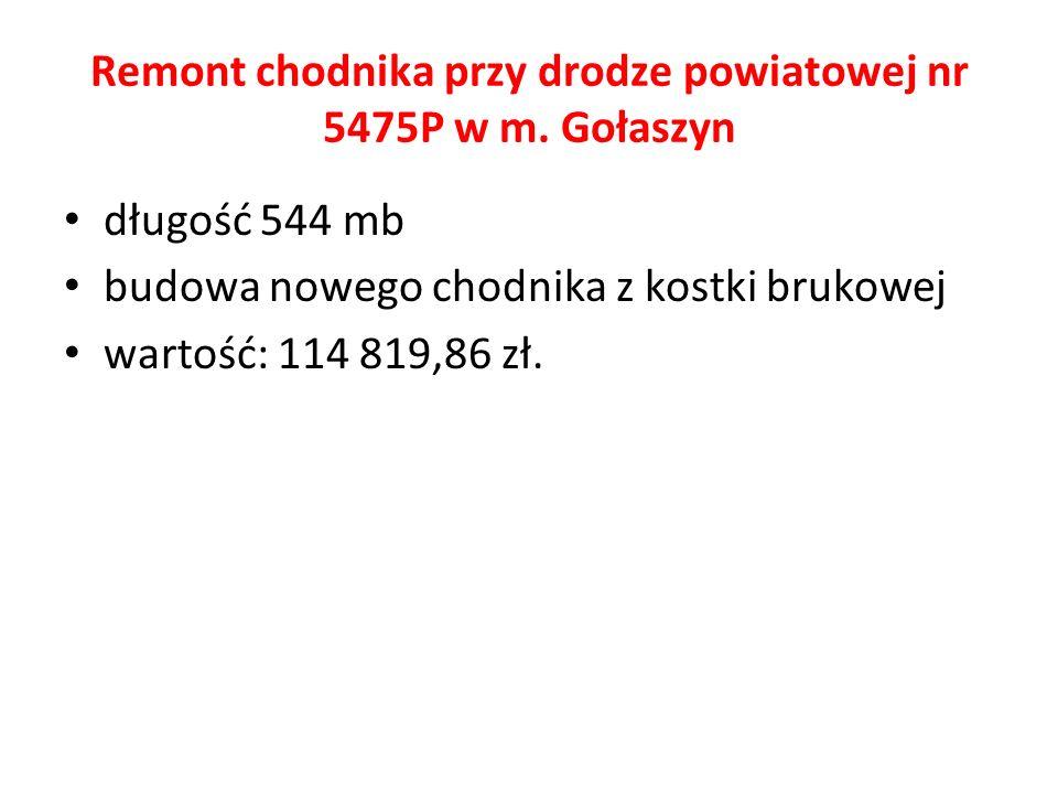 Remont chodnika przy drodze powiatowej nr 5475P w m. Gołaszyn długość 544 mb budowa nowego chodnika z kostki brukowej wartość: 114 819,86 zł.