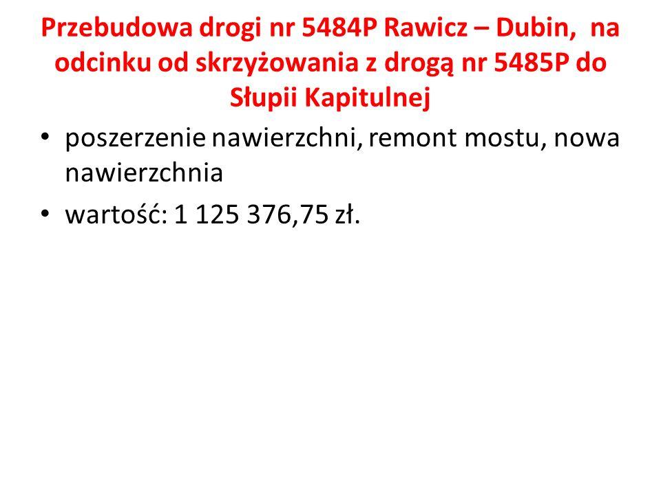 Przebudowa drogi nr 5484P Rawicz – Dubin, na odcinku od skrzyżowania z drogą nr 5485P do Słupii Kapitulnej poszerzenie nawierzchni, remont mostu, nowa