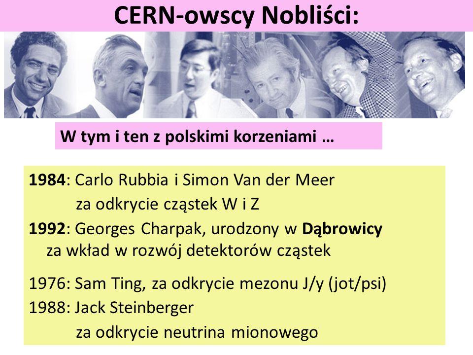 W tym i ten z polskimi korzeniami … CERN-owscy Nobliści: 1984: Carlo Rubbia i Simon Van der Meer za odkrycie cząstek W i Z 1992: Georges Charpak, urodzony w Dąbrowicy za wkład w rozwój detektorów cząstek 1976: Sam Ting, za odkrycie mezonu J/y (jot/psi) 1988: Jack Steinberger za odkrycie neutrina mionowego