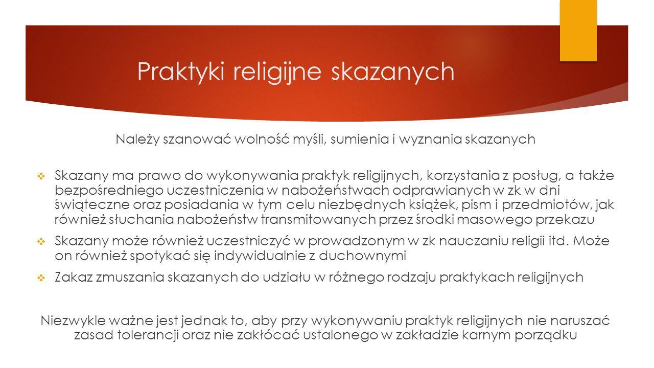 Praktyki religijne skazanych Należy szanować wolność myśli, sumienia i wyznania skazanych  Skazany ma prawo do wykonywania praktyk religijnych, korzy