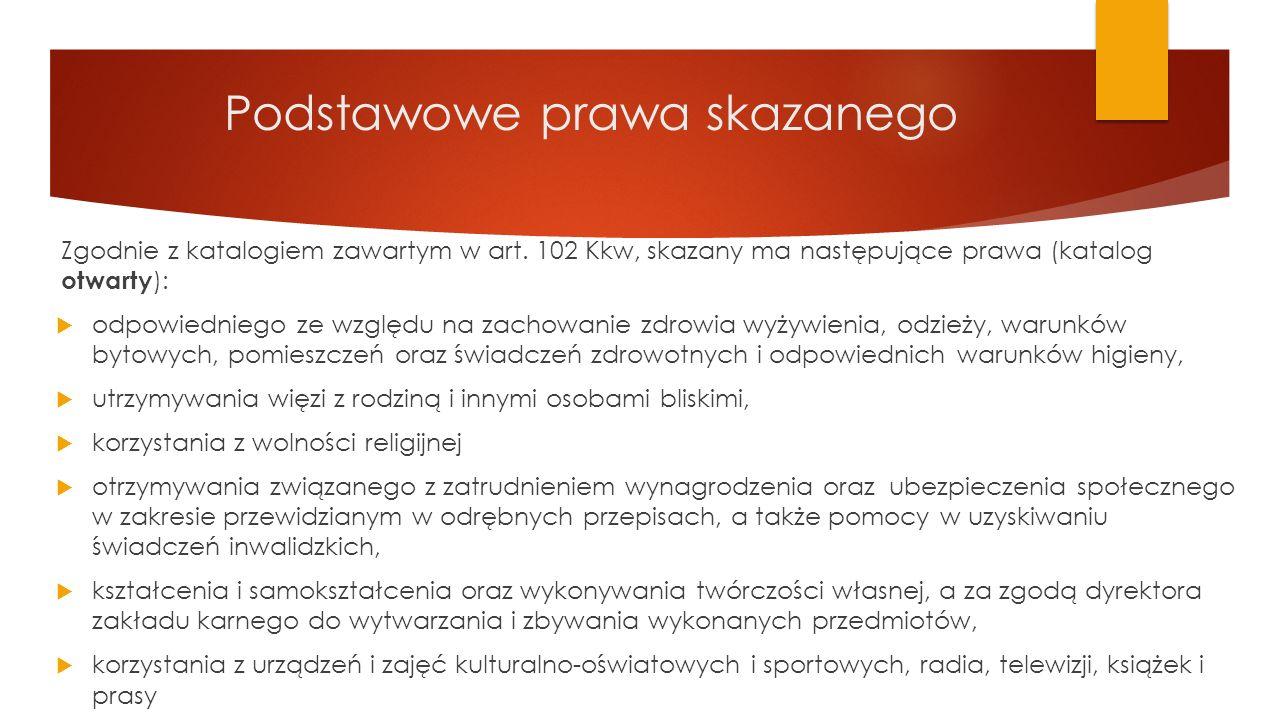 Podstawowe prawa skazanego Zgodnie z katalogiem zawartym w art. 102 Kkw, skazany ma następujące prawa (katalog otwarty ):  odpowiedniego ze względu n