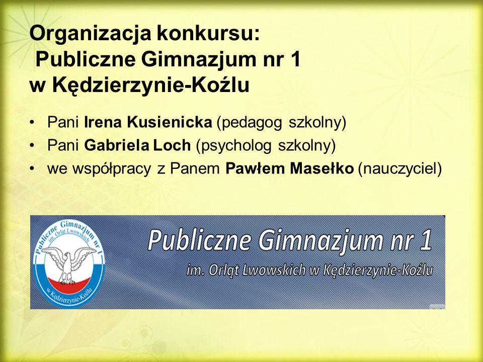 Organizacja konkursu: Publiczne Gimnazjum nr 1 w Kędzierzynie-Koźlu Pani Irena Kusienicka (pedagog szkolny) Pani Gabriela Loch (psycholog szkolny) we współpracy z Panem Pawłem Masełko (nauczyciel)