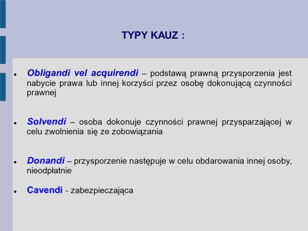 TYPY KAUZ : Obligandi vel acquirendi – podstawą prawną przysporzenia jest nabycie prawa lub innej korzyści przez osobę dokonującą czynności prawnej So