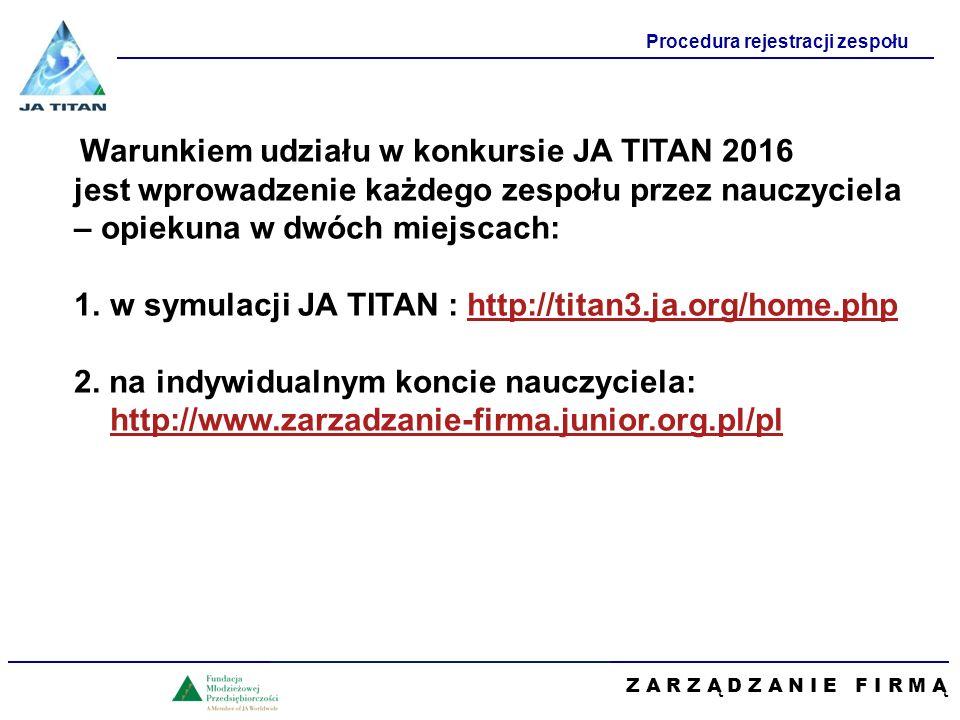 Z A R Z Ą D Z A N I E F I R M Ą Procedura rejestracji zespołu Warunkiem udziału w konkursie JA TITAN 2016 jest wprowadzenie każdego zespołu przez nauczyciela – opiekuna w dwóch miejscach: 1.w symulacji JA TITAN : http://titan3.ja.org/home.phphttp://titan3.ja.org/home.php 2.