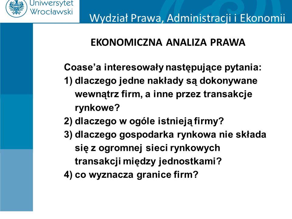 Wydział Prawa, Administracji i Ekonomii EKONOMICZNA ANALIZA PRAWA Coase'a interesowały następujące pytania: 1)dlaczego jedne nakłady są dokonywane wew