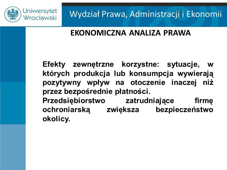 Wydział Prawa, Administracji i Ekonomii EKONOMICZNA ANALIZA PRAWA Efekty zewnętrzne korzystne: sytuacje, w których produkcja lub konsumpcja wywierają