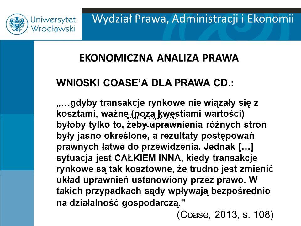 """Wydział Prawa, Administracji i Ekonomii EKONOMICZNA ANALIZA PRAWA WNIOSKI COASE'A DLA PRAWA CD.: """"…gdyby transakcje rynkowe nie wiązały się z kosztami"""