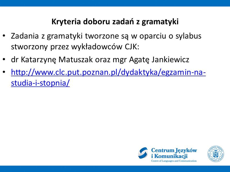 Kryteria doboru zadań z gramatyki Zadania z gramatyki tworzone są w oparciu o sylabus stworzony przez wykładowców CJK: dr Katarzynę Matuszak oraz mgr
