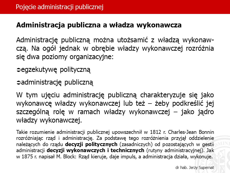 3 Pojęcie administracji publicznej dr hab. Jerzy Supernat Administracja publiczna a władza wykonawcza Administrację publiczną można utożsamić z władzą