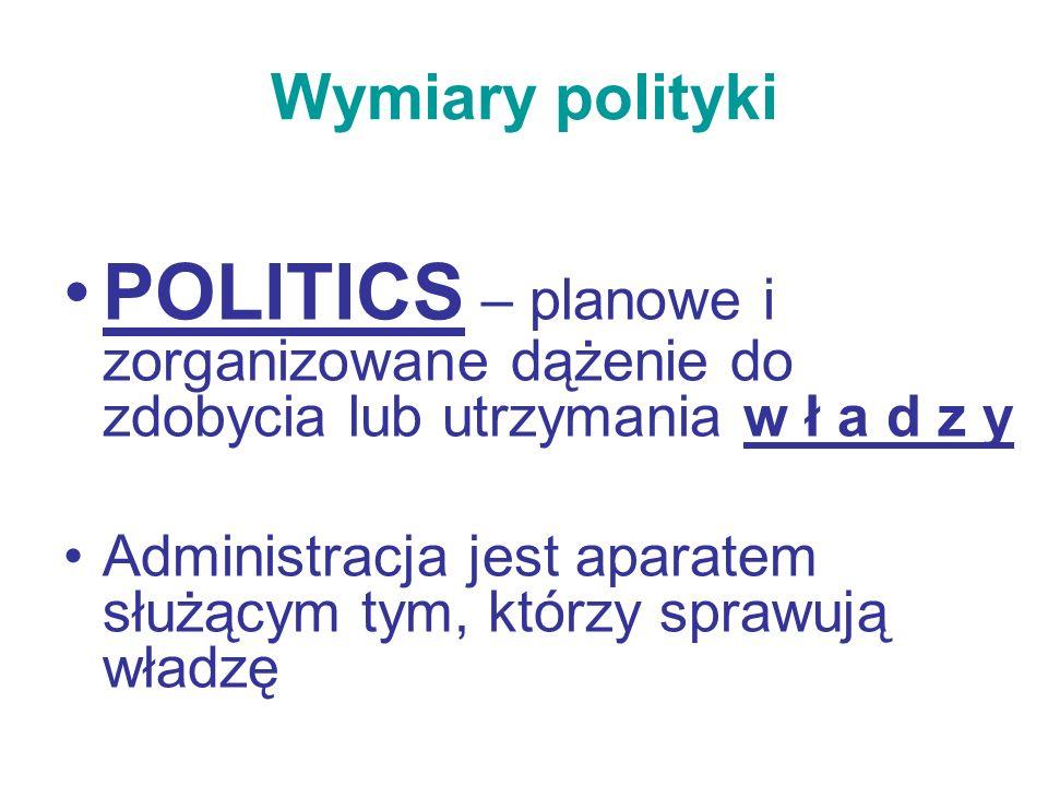 Wymiary polityki POLITICS – planowe i zorganizowane dążenie do zdobycia lub utrzymania w ł a d z y Administracja jest aparatem służącym tym, którzy sp
