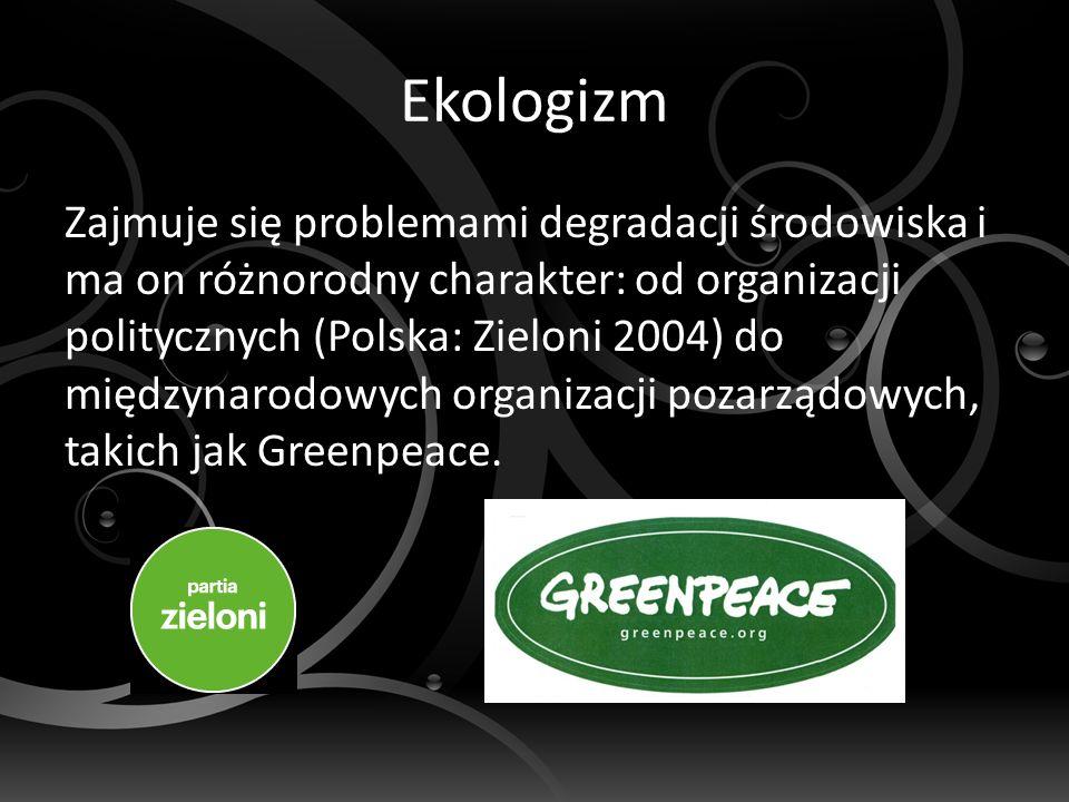 Ekologizm Zajmuje się problemami degradacji środowiska i ma on różnorodny charakter: od organizacji politycznych (Polska: Zieloni 2004) do międzynarodowych organizacji pozarządowych, takich jak Greenpeace.