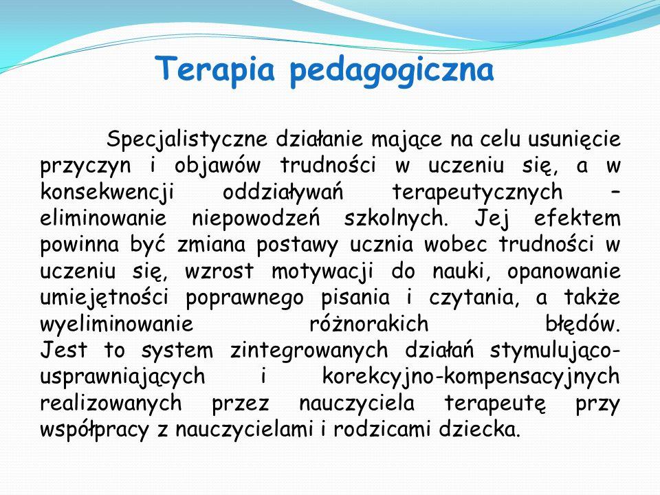 Terapia pedagogiczna Specjalistyczne działanie mające na celu usunięcie przyczyn i objawów trudności w uczeniu się, a w konsekwencji oddziaływań terap