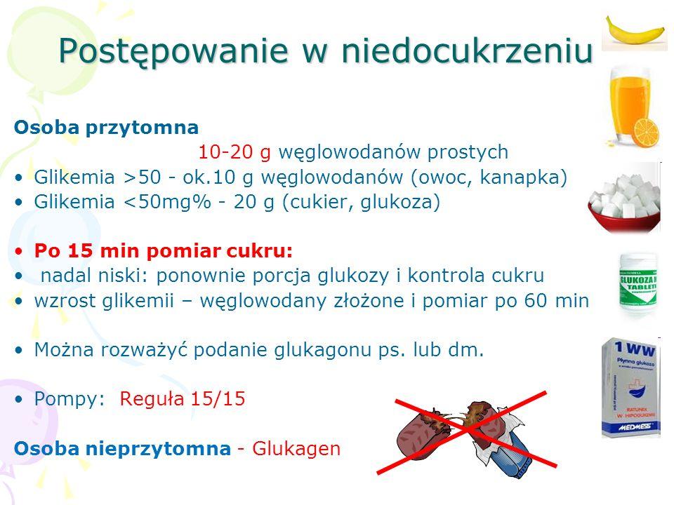 Postępowanie w niedocukrzeniu Osoba przytomna 10-20 g węglowodanów prostych Glikemia >50 - ok.10 g węglowodanów (owoc, kanapka) Glikemia <50mg% - 20 g (cukier, glukoza) Po 15 min pomiar cukru: nadal niski: ponownie porcja glukozy i kontrola cukru wzrost glikemii – węglowodany złożone i pomiar po 60 min Można rozważyć podanie glukagonu ps.