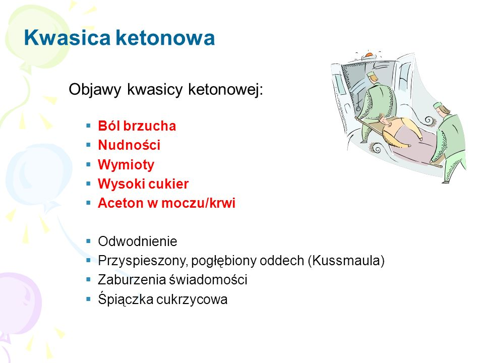 Objawy kwasicy ketonowej:  Ból brzucha  Nudności  Wymioty  Wysoki cukier  Aceton w moczu/krwi  Odwodnienie  Przyspieszony, pogłębiony oddech (Kussmaula)  Zaburzenia świadomości  Śpiączka cukrzycowa Kwasica ketonowa