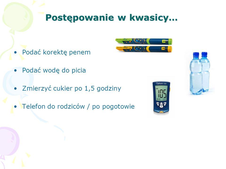 Postępowanie w kwasicy… Podać korektę penem Podać wodę do picia Zmierzyć cukier po 1,5 godziny Telefon do rodziców / po pogotowie