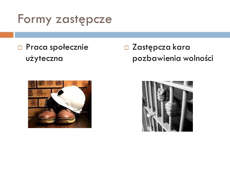 Formy zastępcze  Praca społecznie użyteczna  Zastępcza kara pozbawienia wolności