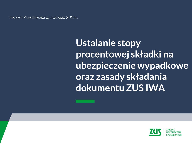Ustalanie stopy procentowej składki na ubezpieczenie wypadkowe oraz zasady składania dokumentu ZUS IWA Tydzień Przedsiębiorcy, listopad 2015r.