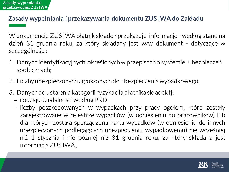 W dokumencie ZUS IWA płatnik składek przekazuje informacje - według stanu na dzień 31 grudnia roku, za który składany jest w/w dokument - dotyczące w szczególności: 1.Danych identyfikacyjnych określonych w przepisach o systemie ubezpieczeń społecznych; 2.Liczby ubezpieczonych zgłoszonych do ubezpieczenia wypadkowego; 3.Danych do ustalenia kategorii ryzyka dla płatnika składek tj:  rodzaju działalności według PKD  liczby poszkodowanych w wypadkach przy pracy ogółem, które zostały zarejestrowane w rejestrze wypadków (w odniesieniu do pracowników) lub dla których została sporządzona karta wypadków (w odniesieniu do innych ubezpieczonych podlegających ubezpieczeniu wypadkowemu) nie wcześniej niż 1 stycznia i nie później niż 31 grudnia roku, za który składana jest informacja ZUS IWA, Zasady wypełniania i przekazywania ZUS IWA Zasady wypełniania i przekazywania dokumentu ZUS IWA do Zakładu
