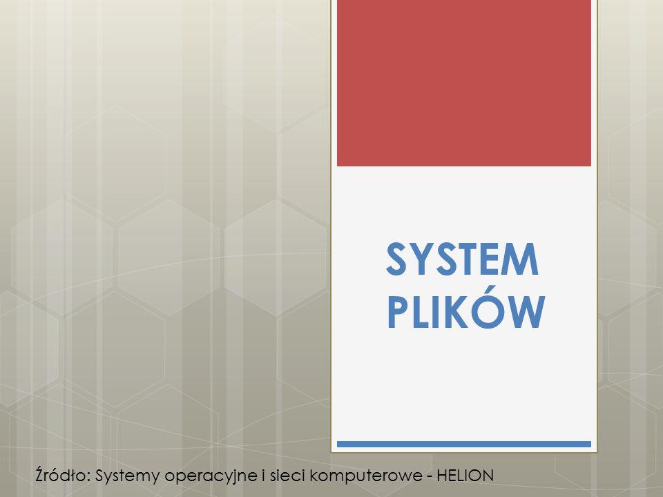 SYSTEM PLIKÓW Źródło: Systemy operacyjne i sieci komputerowe - HELION