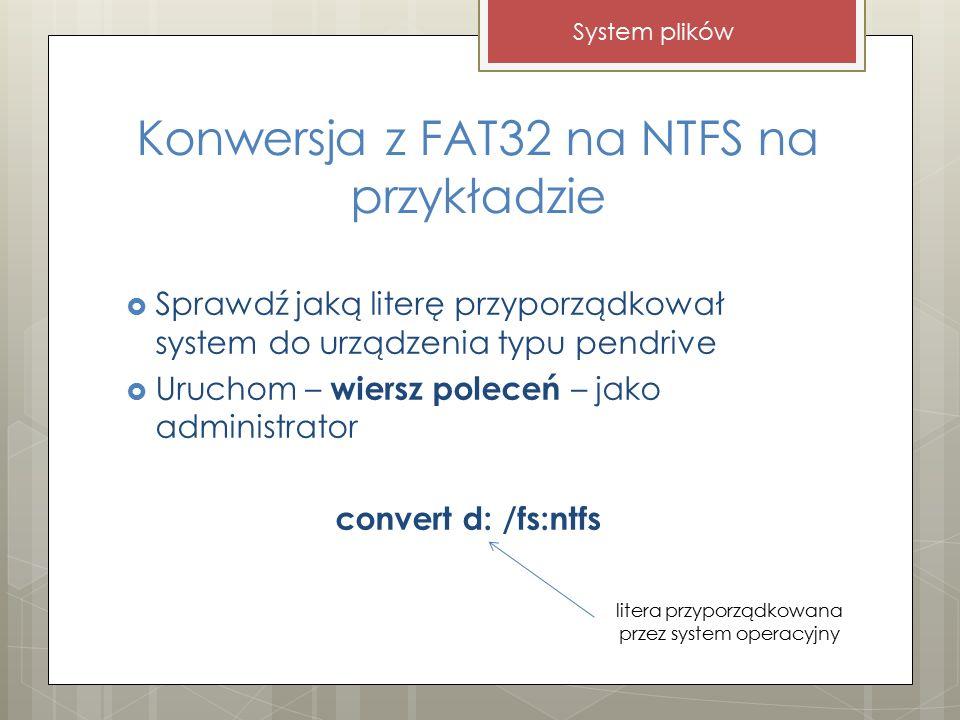 Konwersja z FAT32 na NTFS na przykładzie  Sprawdź jaką literę przyporządkował system do urządzenia typu pendrive  Uruchom – wiersz poleceń – jako administrator convert d: /fs:ntfs System plików litera przyporządkowana przez system operacyjny