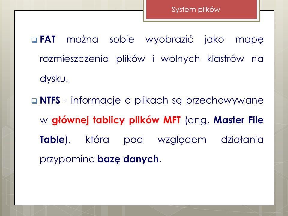  FAT można sobie wyobrazić jako mapę rozmieszczenia plików i wolnych klastrów na dysku.  NTFS - informacje o plikach są przechowywane w głównej tabl