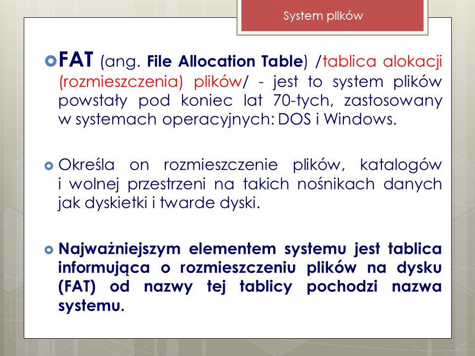  FAT (ang. File Allocation Table ) /tablica alokacji (rozmieszczenia) plików/ - jest to system plików powstały pod koniec lat 70-tych, zastosowany w