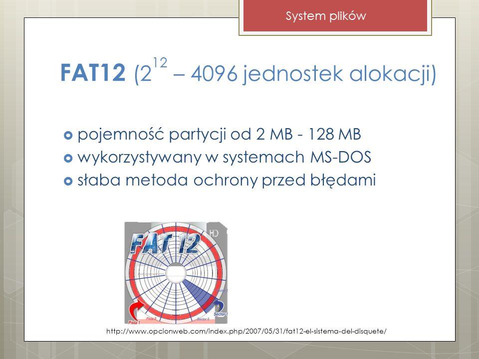FAT12 (2 12 – 4096 jednostek alokacji)  pojemność partycji od 2 MB - 128 MB  wykorzystywany w systemach MS-DOS  słaba metoda ochrony przed błędami http://www.opcionweb.com/index.php/2007/05/31/fat12-el-sistema-del-disquete/ System plików