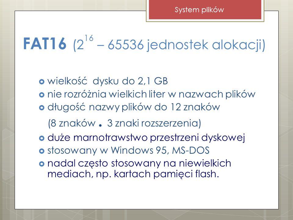 FAT16 (2 16 – 65536 jednostek alokacji)  wielkość dysku do 2,1 GB  nie rozróżnia wielkich liter w nazwach plików  długość nazwy plików do 12 znaków (8 znaków.