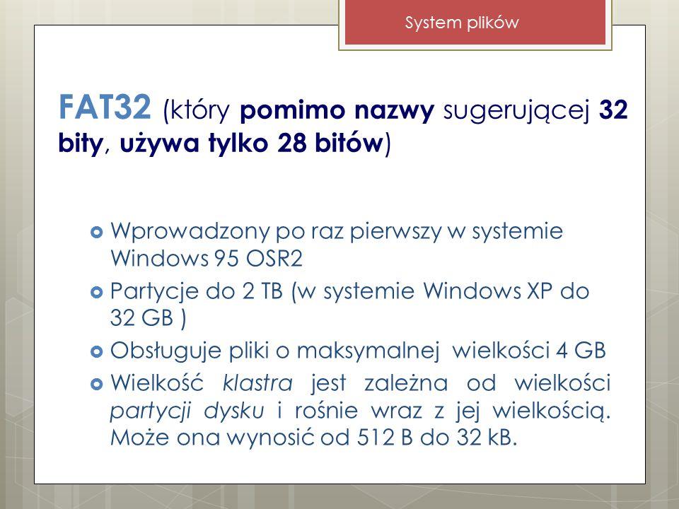 FAT32 (który pomimo nazwy sugerującej 32 bity, używa tylko 28 bitów )  Wprowadzony po raz pierwszy w systemie Windows 95 OSR2  Partycje do 2 TB (w systemie Windows XP do 32 GB )  Obsługuje pliki o maksymalnej wielkości 4 GB  Wielkość klastra jest zależna od wielkości partycji dysku i rośnie wraz z jej wielkością.