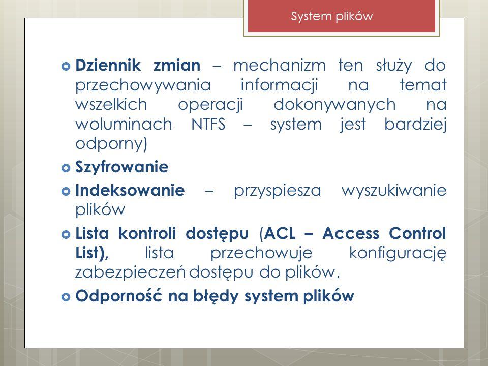  Dziennik zmian – mechanizm ten służy do przechowywania informacji na temat wszelkich operacji dokonywanych na woluminach NTFS – system jest bardziej odporny)  Szyfrowanie  Indeksowanie – przyspiesza wyszukiwanie plików  Lista kontroli dostępu ( ACL – Access Control List), lista przechowuje konfigurację zabezpieczeń dostępu do plików.