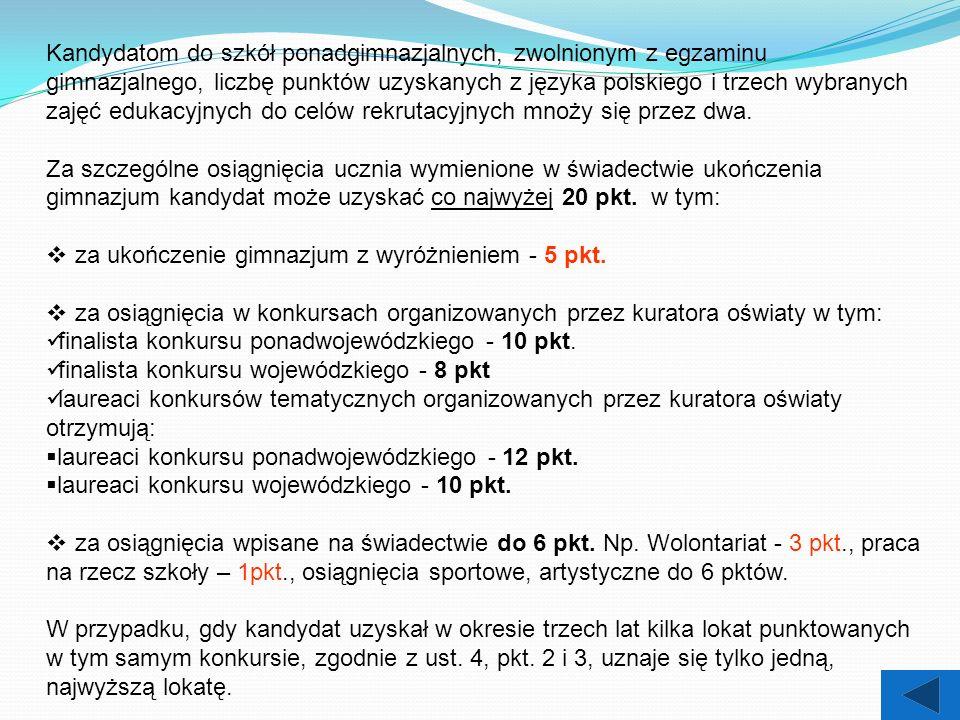 Kandydatom do szkół ponadgimnazjalnych, zwolnionym z egzaminu gimnazjalnego, liczbę punktów uzyskanych z języka polskiego i trzech wybranych zajęć edukacyjnych do celów rekrutacyjnych mnoży się przez dwa.
