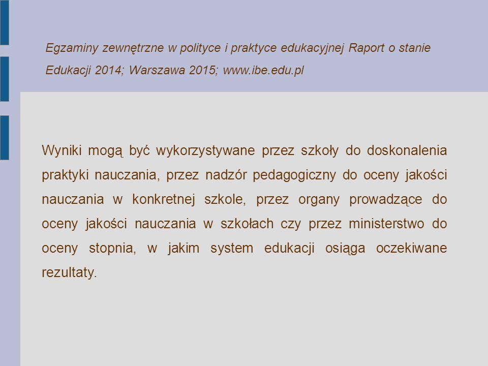 Egzaminy zewnętrzne w polityce i praktyce edukacyjnej Raport o stanie Edukacji 2014; Warszawa 2015; www.ibe.edu.pl Wyniki mogą być wykorzystywane prze