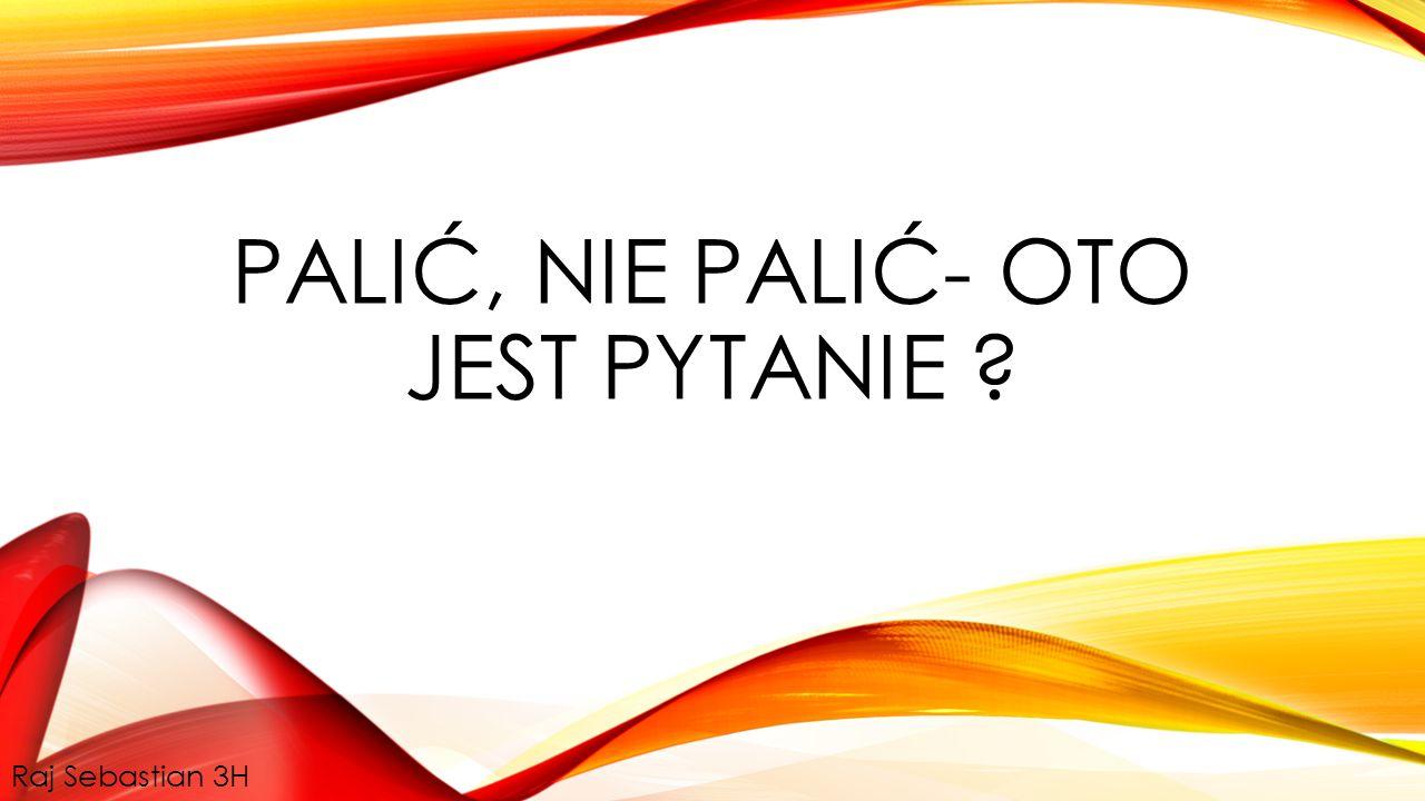 PALIĆ, NIE PALIĆ- OTO JEST PYTANIE Raj Sebastian 3H