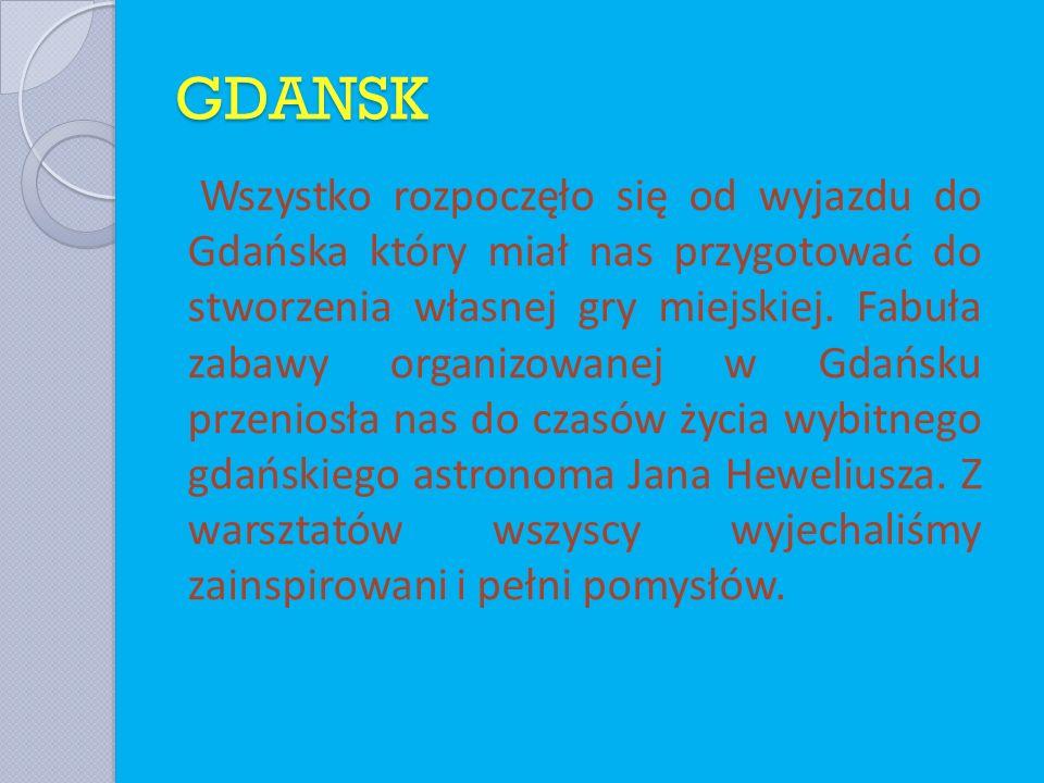 GDANSK Wszystko rozpoczęło się od wyjazdu do Gdańska który miał nas przygotować do stworzenia własnej gry miejskiej. Fabuła zabawy organizowanej w Gda
