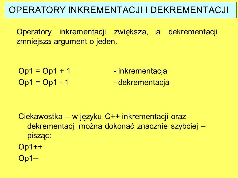 OPERATORY INKREMENTACJI I DEKREMENTACJI Operatory inkrementacji zwiększa, a dekrementacji zmniejsza argument o jeden. Op1 = Op1 + 1 - inkrementacja Op