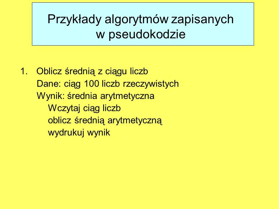 Przykłady algorytmów zapisanych w pseudokodzie 1.Oblicz średnią z ciągu liczb Dane: ciąg 100 liczb rzeczywistych Wynik: średnia arytmetyczna Wczytaj c