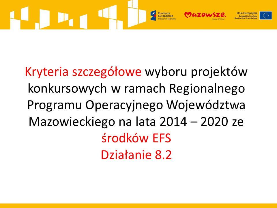 Kryteria szczegółowe wyboru projektów konkursowych w ramach Regionalnego Programu Operacyjnego Województwa Mazowieckiego na lata 2014 – 2020 ze środków EFS Działanie 8.2