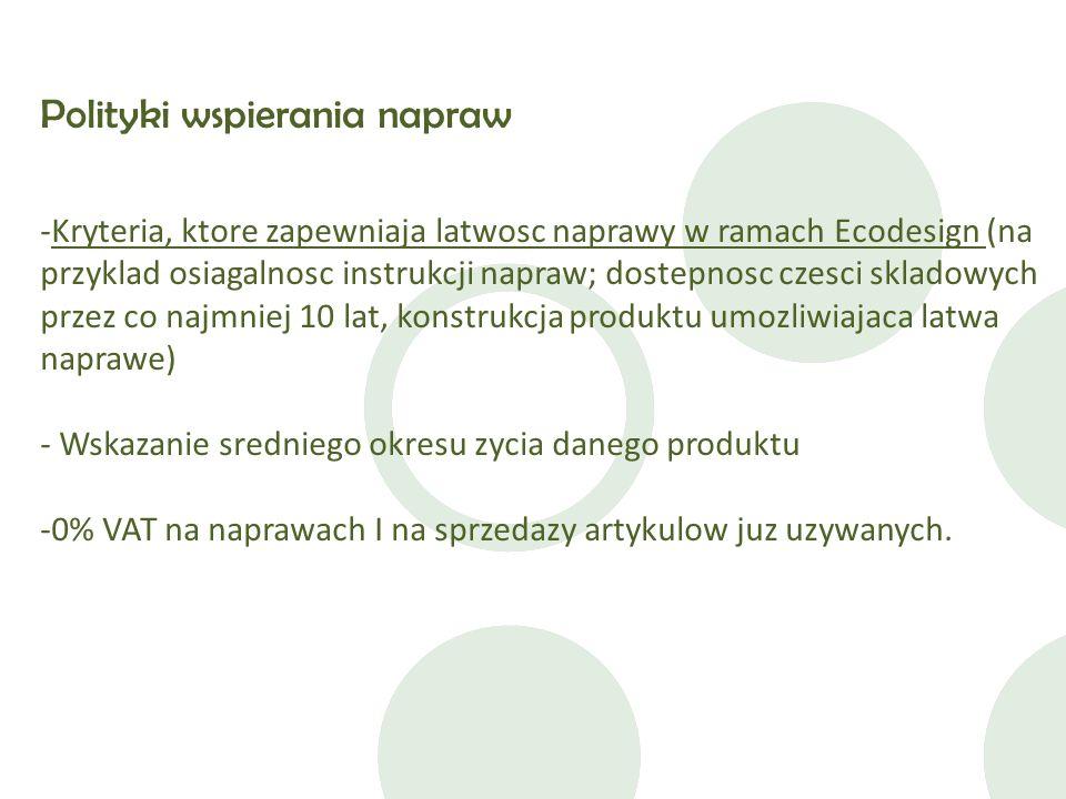 Polityki wspierania napraw -Kryteria, ktore zapewniaja latwosc naprawy w ramach Ecodesign (na przyklad osiagalnosc instrukcji napraw; dostepnosc czesci skladowych przez co najmniej 10 lat, konstrukcja produktu umozliwiajaca latwa naprawe) - Wskazanie sredniego okresu zycia danego produktu -0% VAT na naprawach I na sprzedazy artykulow juz uzywanych.