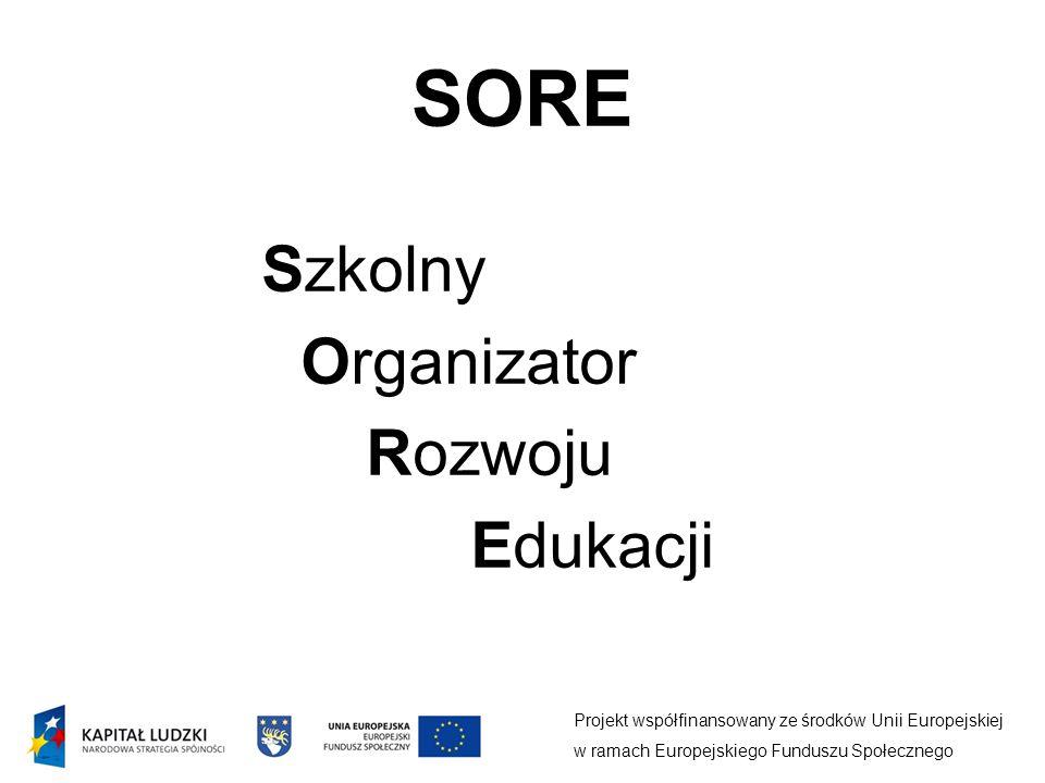 SORE Projekt współfinansowany ze środków Unii Europejskiej w ramach Europejskiego Funduszu Społecznego Szkolny Organizator Rozwoju Edukacji
