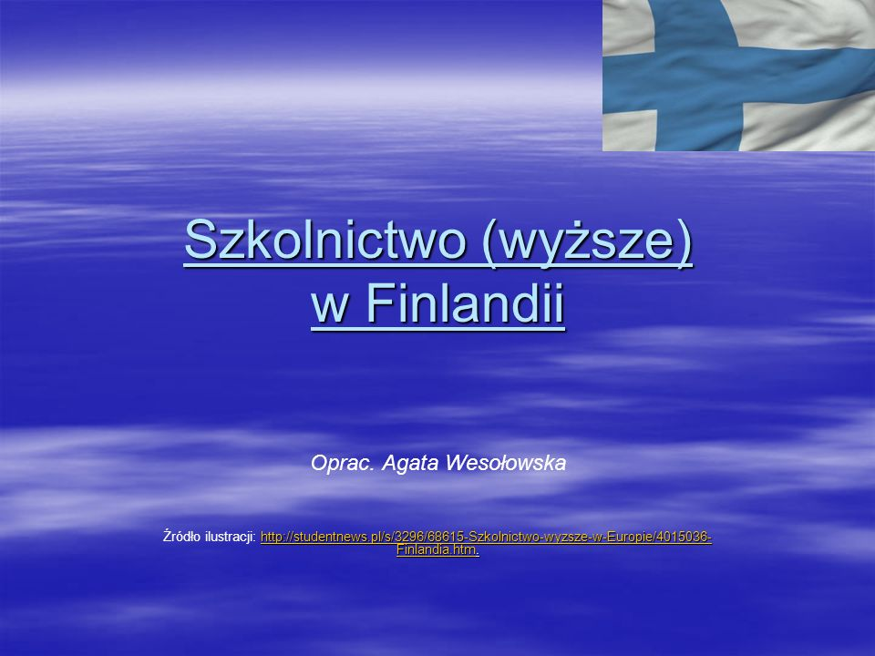 Szkolnictwo (wyższe) w Finlandii Oprac. Agata Wesołowska http://studentnews.pl/s/3296/68615-Szkolnictwo-wyzsze-w-Europie/4015036- Finlandia.htmhttp://