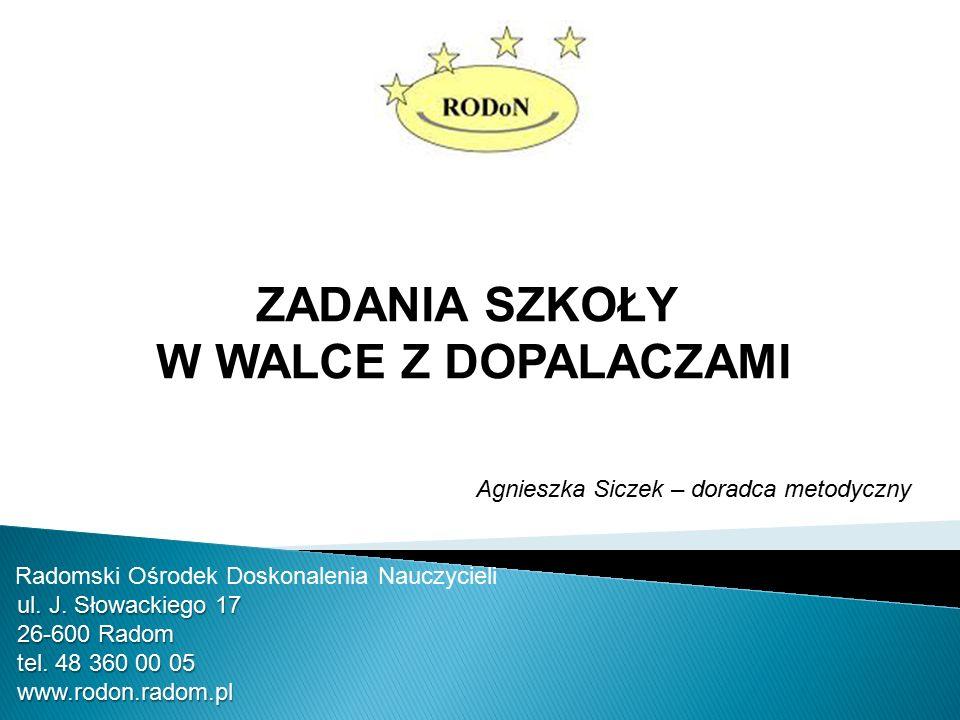 ZADANIA SZKOŁY W WALCE Z DOPALACZAMI Agnieszka Siczek – doradca metodyczny Radomski Ośrodek Doskonalenia Nauczycieli ul.
